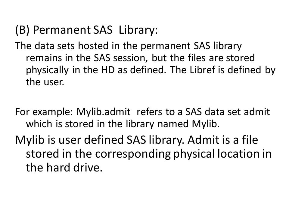 (B) Permanent SAS Library: The data sets hosted in the permanent SAS library remains in the SAS session, but the files are stored physically in the HD as defined.