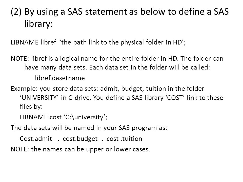 (2) By using a SAS statement as below to define a SAS library: LIBNAME libref 'the path link to the physical folder in HD'; NOTE: libref is a logical name for the entire folder in HD.