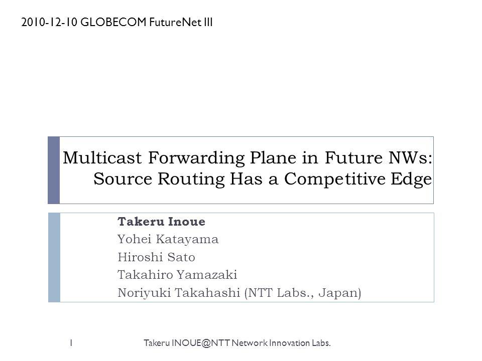 Multicast Forwarding Plane in Future NWs: Source Routing Has a Competitive Edge Takeru Inoue Yohei Katayama Hiroshi Sato Takahiro Yamazaki Noriyuki Takahashi (NTT Labs., Japan) 2010-12-10 GLOBECOM FutureNet III 1Takeru INOUE@NTT Network Innovation Labs.