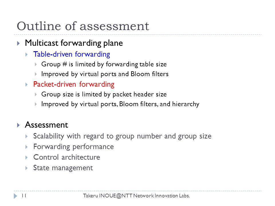 Outline of assessment Takeru INOUE@NTT Network Innovation Labs.11  Multicast forwarding plane  Table-driven forwarding  Group # is limited by forwarding table size  Improved by virtual ports and Bloom filters  Packet-driven forwarding  Group size is limited by packet header size  Improved by virtual ports, Bloom filters, and hierarchy  Assessment  Scalability with regard to group number and group size  Forwarding performance  Control architecture  State management