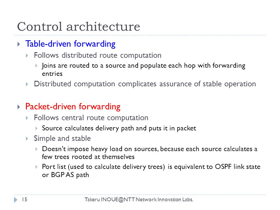 Control architecture Takeru INOUE@NTT Network Innovation Labs.15  Table-driven forwarding  Follows distributed route computation  Joins are routed to a source and populate each hop with forwarding entries  Distributed computation complicates assurance of stable operation  Packet-driven forwarding  Follows central route computation  Source calculates delivery path and puts it in packet  Simple and stable  Doesn't impose heavy load on sources, because each source calculates a few trees rooted at themselves  Port list (used to calculate delivery trees) is equivalent to OSPF link state or BGP AS path