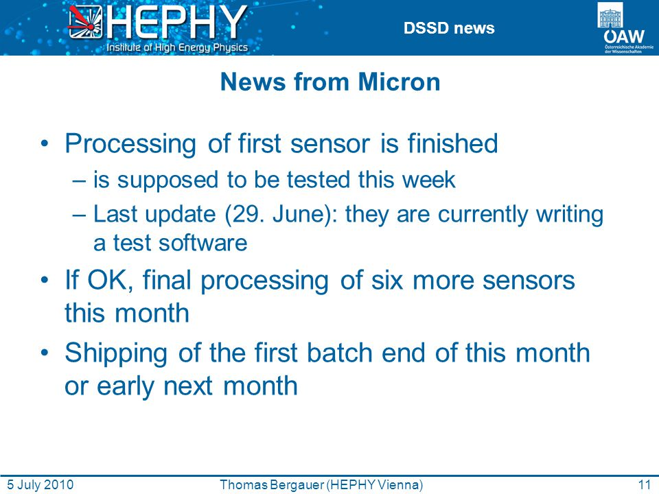 DSSD news 11Thomas Bergauer (HEPHY Vienna)5 July 2010 News from Micron Processing of first sensor is finished –is supposed to be tested this week –Last update (29.