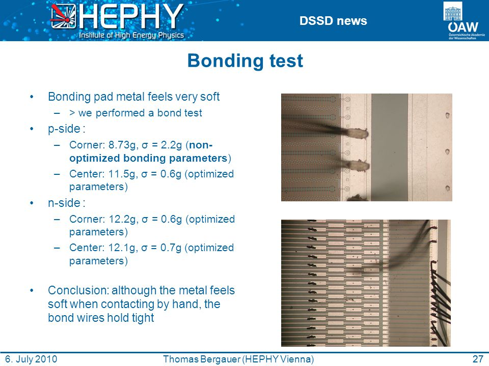 DSSD news Bonding test Bonding pad metal feels very soft –> we performed a bond test p-side : –Corner: 8.73g, σ = 2.2g (non- optimized bonding parameters) –Center: 11.5g, σ = 0.6g (optimized parameters) n-side : –Corner: 12.2g, σ = 0.6g (optimized parameters) –Center: 12.1g, σ = 0.7g (optimized parameters) Conclusion: although the metal feels soft when contacting by hand, the bond wires hold tight 27Thomas Bergauer (HEPHY Vienna)6.