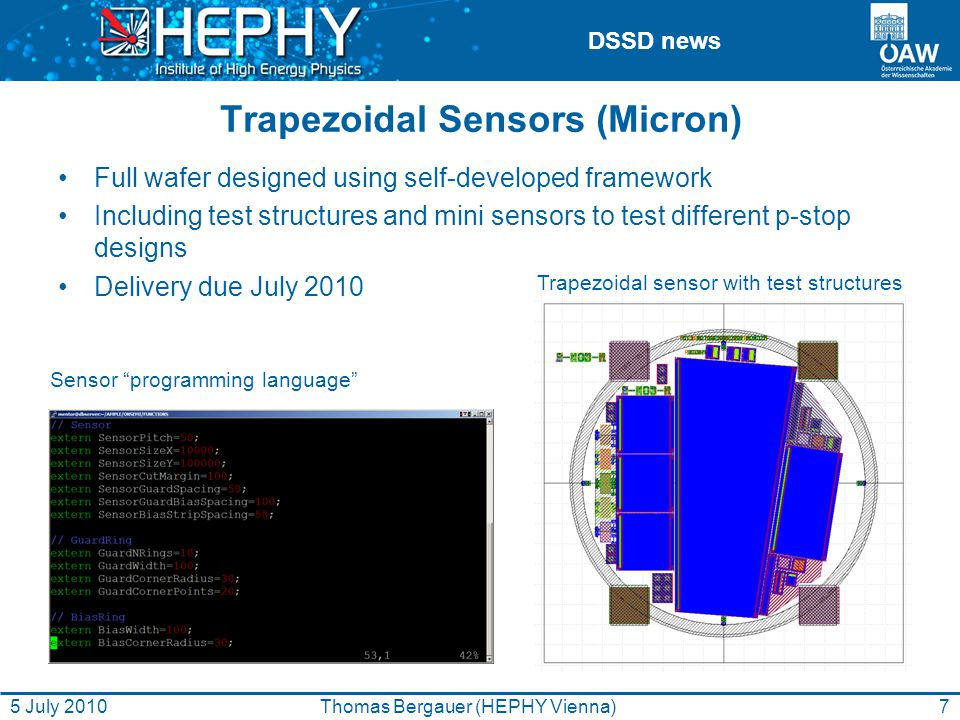 DSSD news Trapezoidal Sensors (Micron) Full wafer designed using self-developed framework Including test structures and mini sensors to test different p-stop designs Delivery due July 2010 Trapezoidal sensor with test structures Sensor programming language 7Thomas Bergauer (HEPHY Vienna)5 July 2010