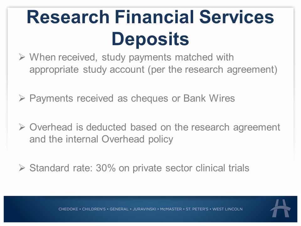 Research Financial Services Deposits  When received, study payments matched with appropriate study account (per the research agreement)  Payments received as cheques or Bank Wires  Overhead is deducted based on the research agreement and the internal Overhead policy  Standard rate: 30% on private sector clinical trials