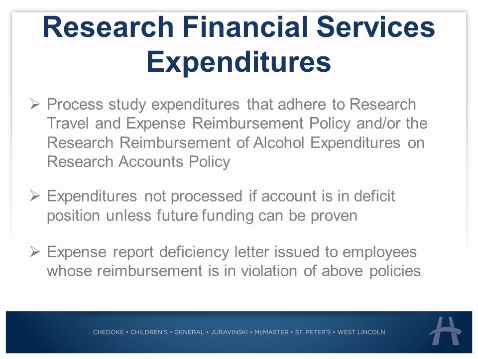 Research Financial Services Expenditures  Process study expenditures that adhere to Research Travel and Expense Reimbursement Policy and/or the Research Reimbursement of Alcohol Expenditures on Research Accounts Policy  Expenditures not processed if account is in deficit position unless future funding can be proven  Expense report deficiency letter issued to employees whose reimbursement is in violation of above policies