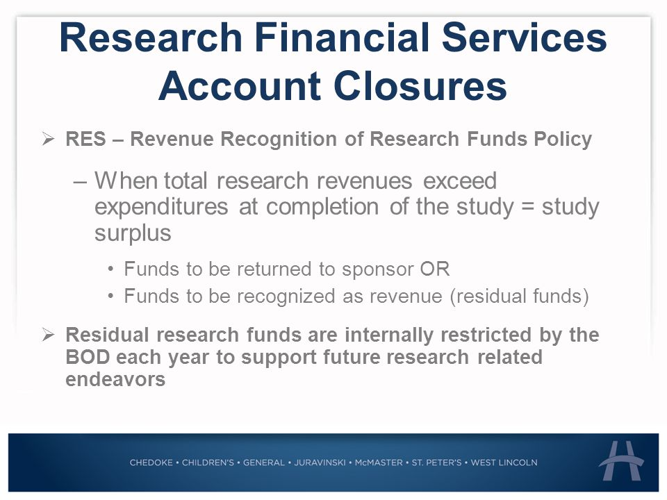 Research Financial Services Account Closures  RES – Revenue Recognition of Research Funds Policy –When total research revenues exceed expenditures at completion of the study = study surplus Funds to be returned to sponsor OR Funds to be recognized as revenue (residual funds)  Residual research funds are internally restricted by the BOD each year to support future research related endeavors
