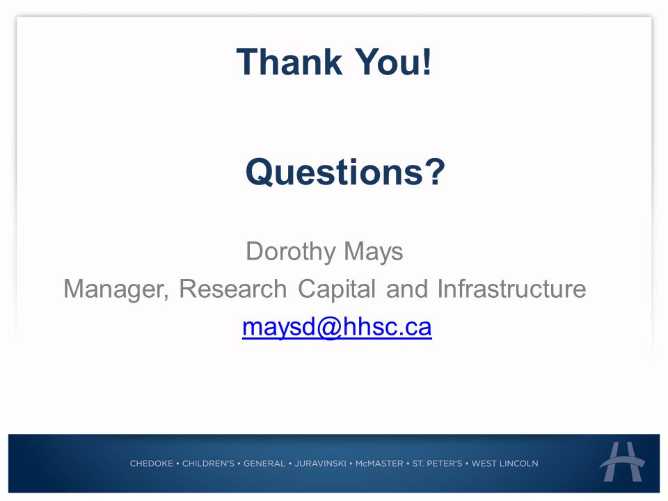 Thank You! Dorothy Mays Manager, Research Capital and Infrastructure maysd@hhsc.ca Questions
