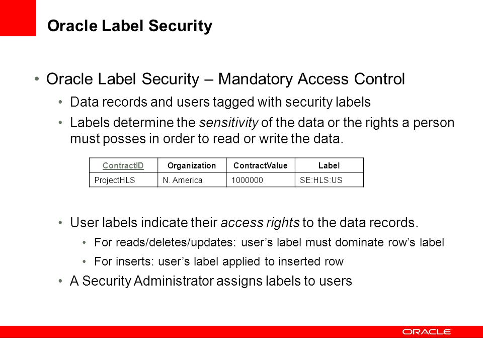 Oracle Label Security Oracle Label Security – Mandatory Access Control Data records and users tagged with security labels Labels determine the sensiti