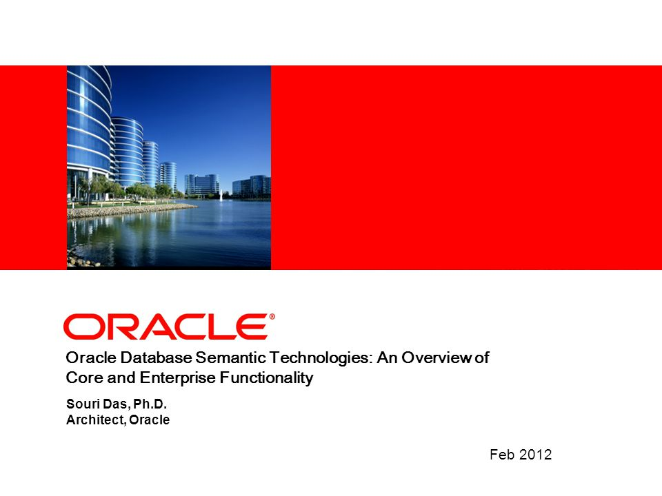 Oracle Database Semantic Technologies: An Overview of Core and Enterprise Functionality Feb 2012 Souri Das, Ph.D. Architect, Oracle