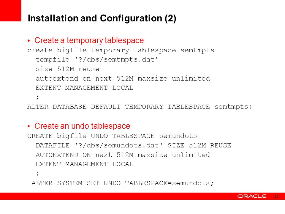 Installation and Configuration (2) Create a temporary tablespace create bigfile temporary tablespace semtmpts tempfile '?/dbs/semtmpts.dat' size 512M