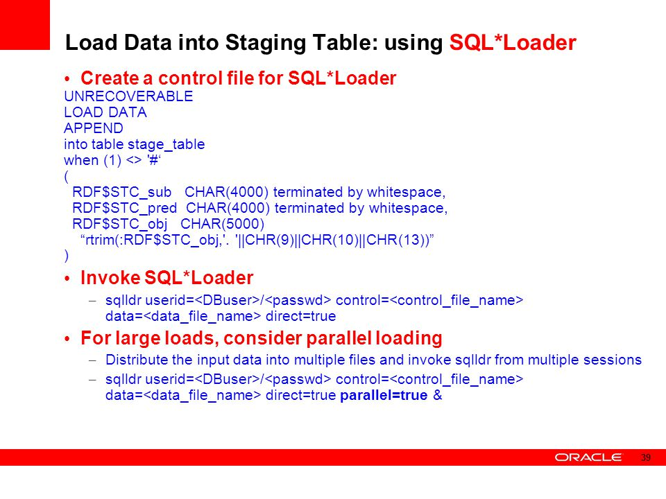Load Data into Staging Table: using SQL*Loader Create a control file for SQL*Loader UNRECOVERABLE LOAD DATA APPEND into table stage_table when (1) <>