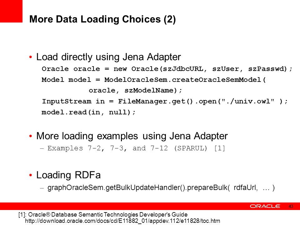 More Data Loading Choices (2) Load directly using Jena Adapter Oracle oracle = new Oracle(szJdbcURL, szUser, szPasswd); Model model = ModelOracleSem.c