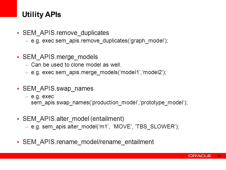 Utility APIs SEM_APIS.remove_duplicates – e.g. exec sem_apis.remove_duplicates('graph_model'); SEM_APIS.merge_models – Can be used to clone model as w