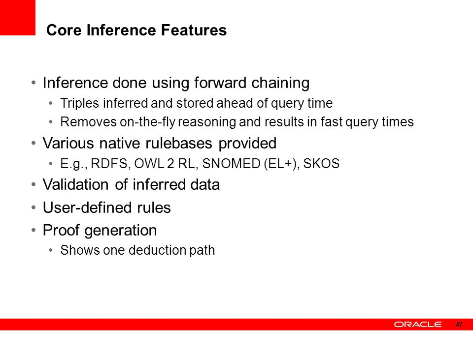 Core Inference Features Inference done using forward chaining Triples inferred and stored ahead of query time Removes on-the-fly reasoning and results