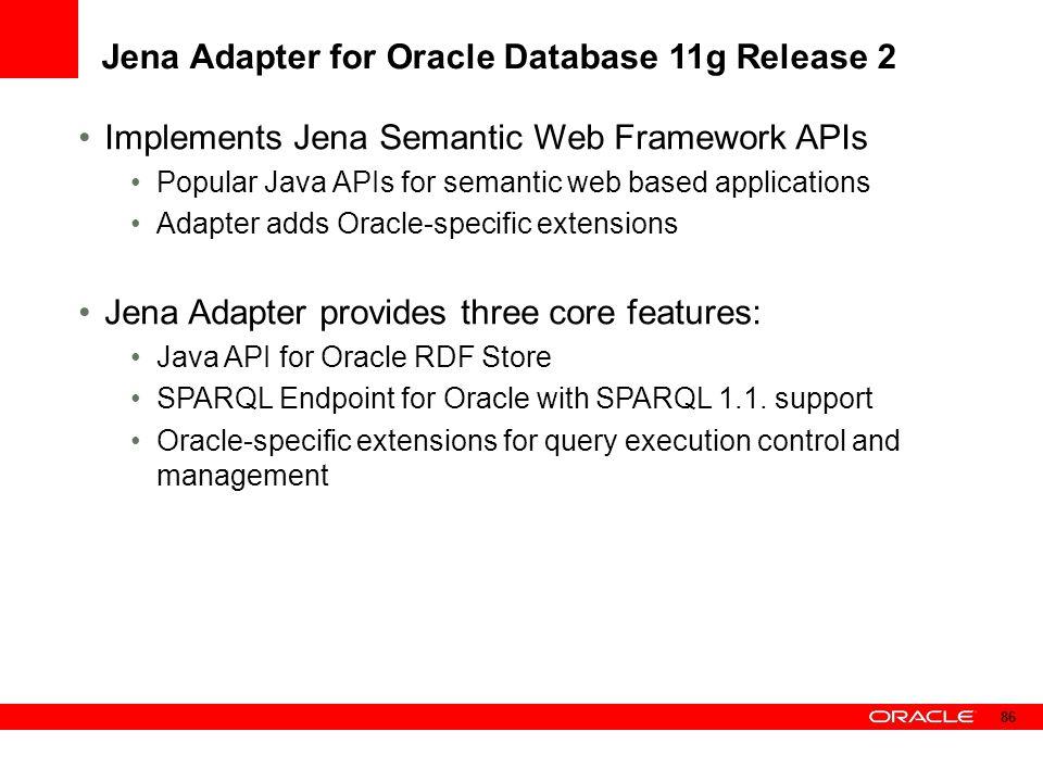 Jena Adapter for Oracle Database 11g Release 2 Implements Jena Semantic Web Framework APIs Popular Java APIs for semantic web based applications Adapt