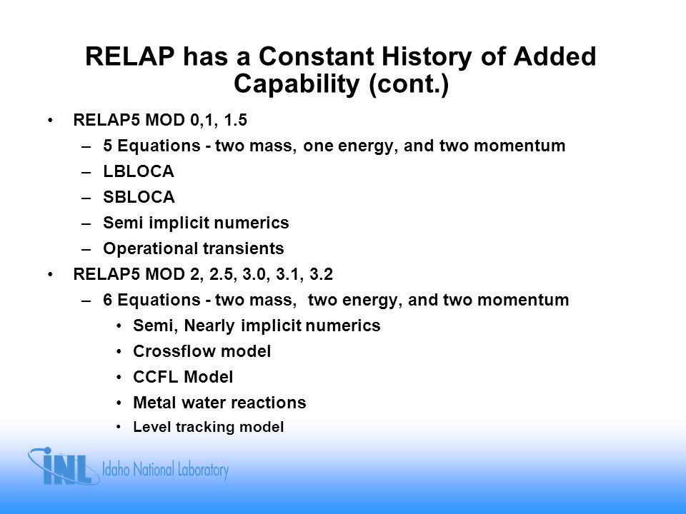 RELAP has a Constant History of Added Capability (cont.) RELAP5 MOD 0,1, 1.5 –5 Equations - two mass, one energy, and two momentum –LBLOCA –SBLOCA –Se
