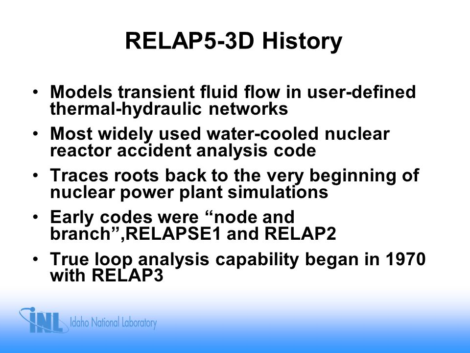 RELAP Has Had a Continuous History of Development at the INL T/H codes at INL derived from Bettis FLASH-1 code (1966) RELAP1 through RELAP3 (1968 -1973 ) RELAP4 (1973 – 1981) RELAP5 (1979 – 1995) –MOD 0 (1979) –MOD 1 (1982) –MOD 1.5 (1982) –MOD 2 (1985) –MOD 2.5 (1989) –MOD 3 (1990) –MOD 3.1 (1993) –MOD 3.2 (1995) RELAP5-3D (1995 to Present) RELAP5-RT (1997 to Present)