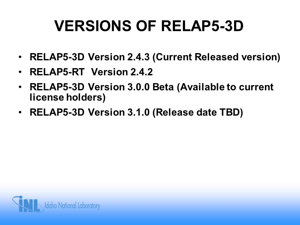 VERSIONS OF RELAP5-3D RELAP5-3D Version 2.4.3 (Current Released version) RELAP5-RT Version 2.4.2 RELAP5-3D Version 3.0.0 Beta (Available to current li