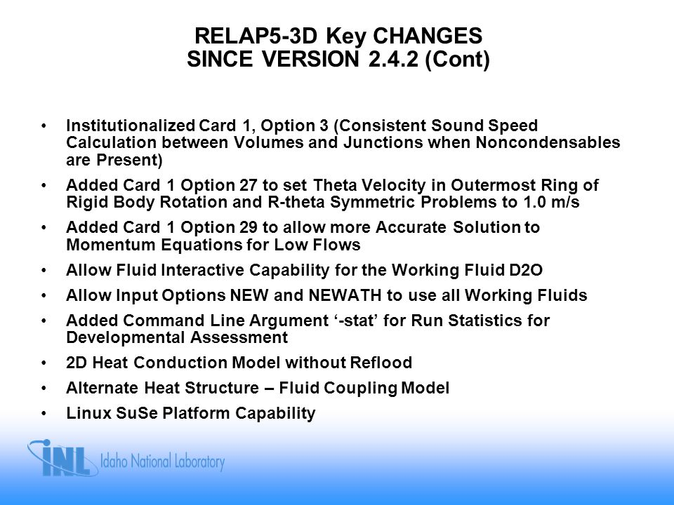 RELAP5-3D Key CHANGES SINCE VERSION 2.4.2 (Cont) Institutionalized Card 1, Option 3 (Consistent Sound Speed Calculation between Volumes and Junctions