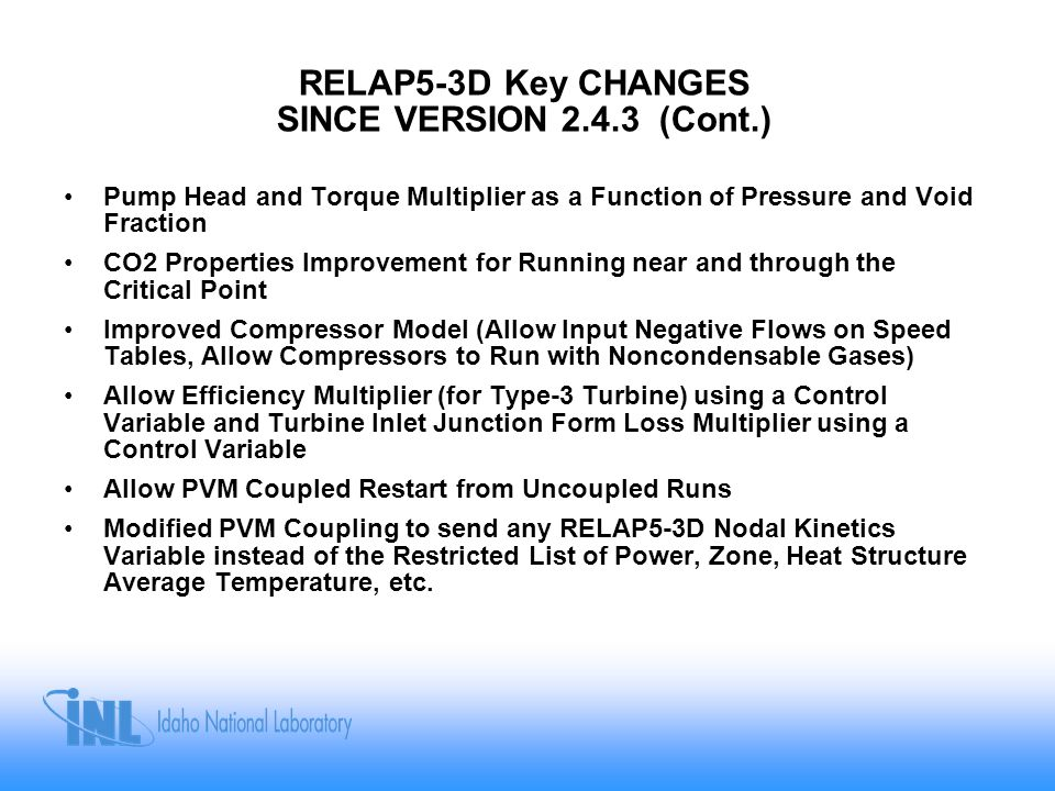 RELAP5-3D Key CHANGES SINCE VERSION 2.4.3 (Cont.) Pump Head and Torque Multiplier as a Function of Pressure and Void Fraction CO2 Properties Improveme