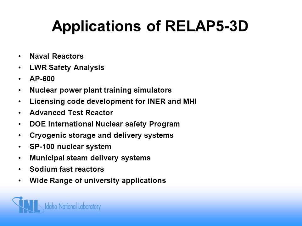 Applications of RELAP5-3D Naval Reactors LWR Safety Analysis AP-600 Nuclear power plant training simulators Licensing code development for INER and MH