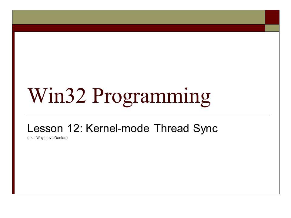 Win32 Programming Lesson 12: Kernel-mode Thread Sync (aka: Why I love Gentoo)
