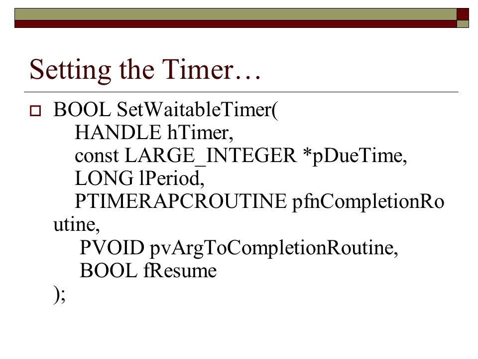 Setting the Timer…  BOOL SetWaitableTimer( HANDLE hTimer, const LARGE_INTEGER *pDueTime, LONG lPeriod, PTIMERAPCROUTINE pfnCompletionRo utine, PVOID