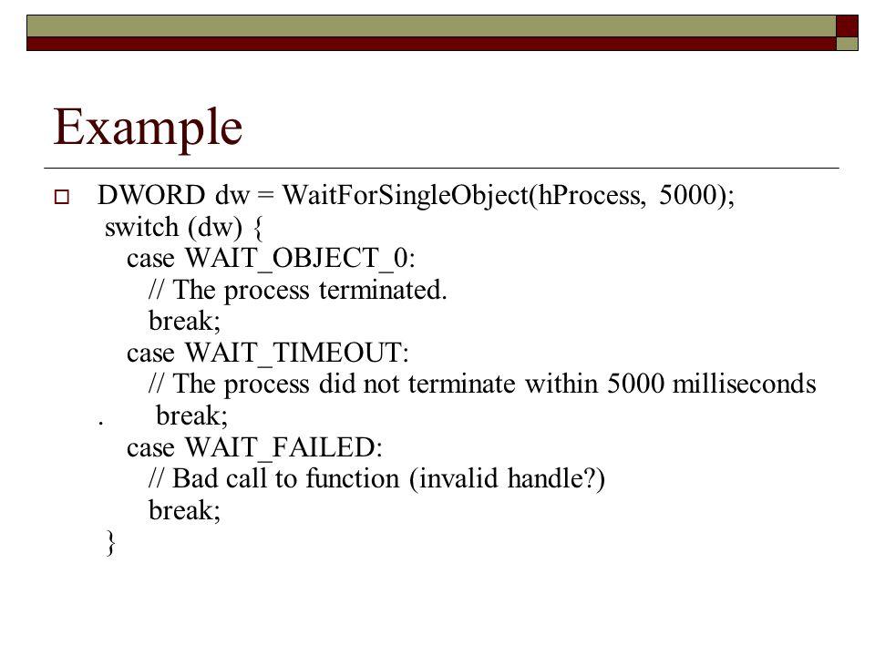 Example  DWORD dw = WaitForSingleObject(hProcess, 5000); switch (dw) { case WAIT_OBJECT_0: // The process terminated. break; case WAIT_TIMEOUT: // Th