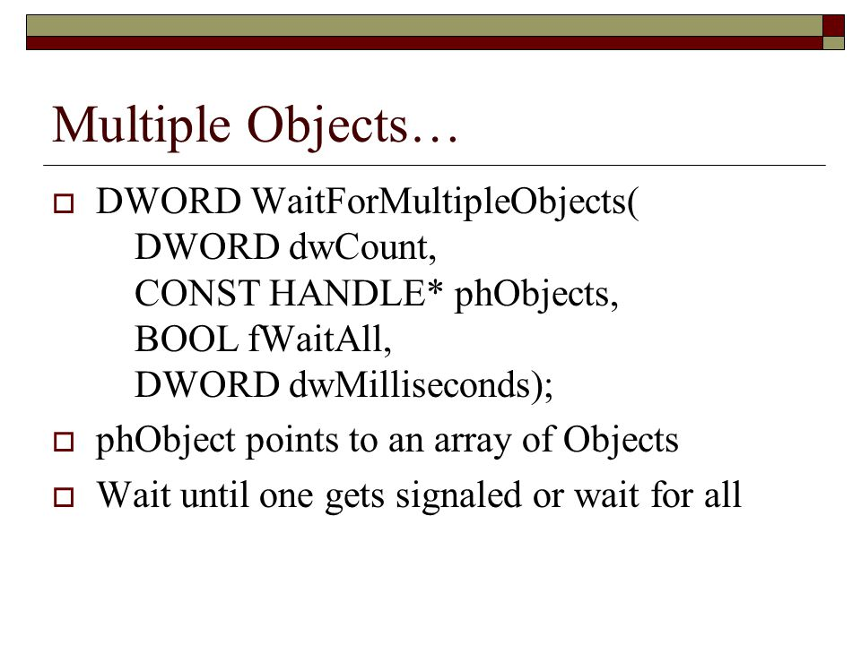 Multiple Objects…  DWORD WaitForMultipleObjects( DWORD dwCount, CONST HANDLE* phObjects, BOOL fWaitAll, DWORD dwMilliseconds);  phObject points to a