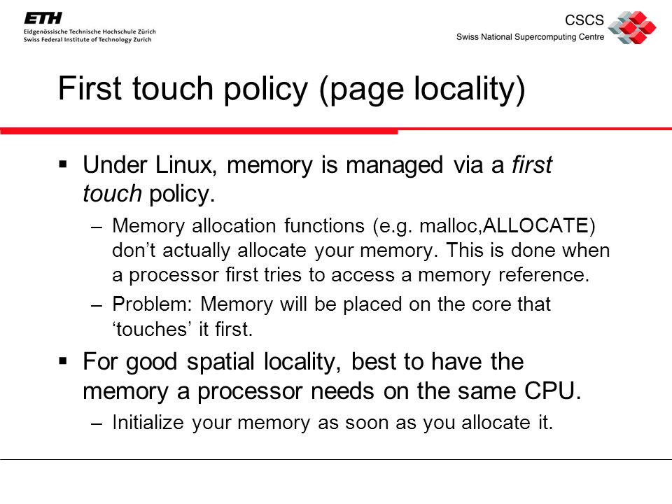 First touch policy (page locality)  Under Linux, memory is managed via a first touch policy.