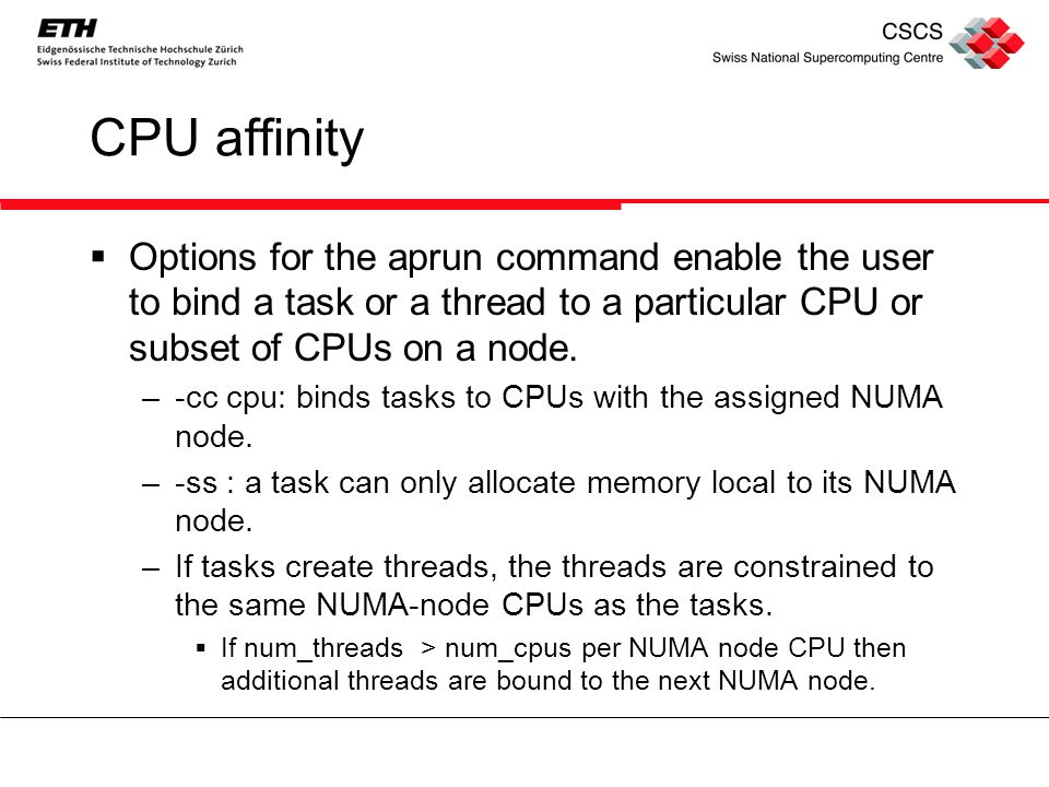 CPU affinity  Options for the aprun command enable the user to bind a task or a thread to a particular CPU or subset of CPUs on a node.