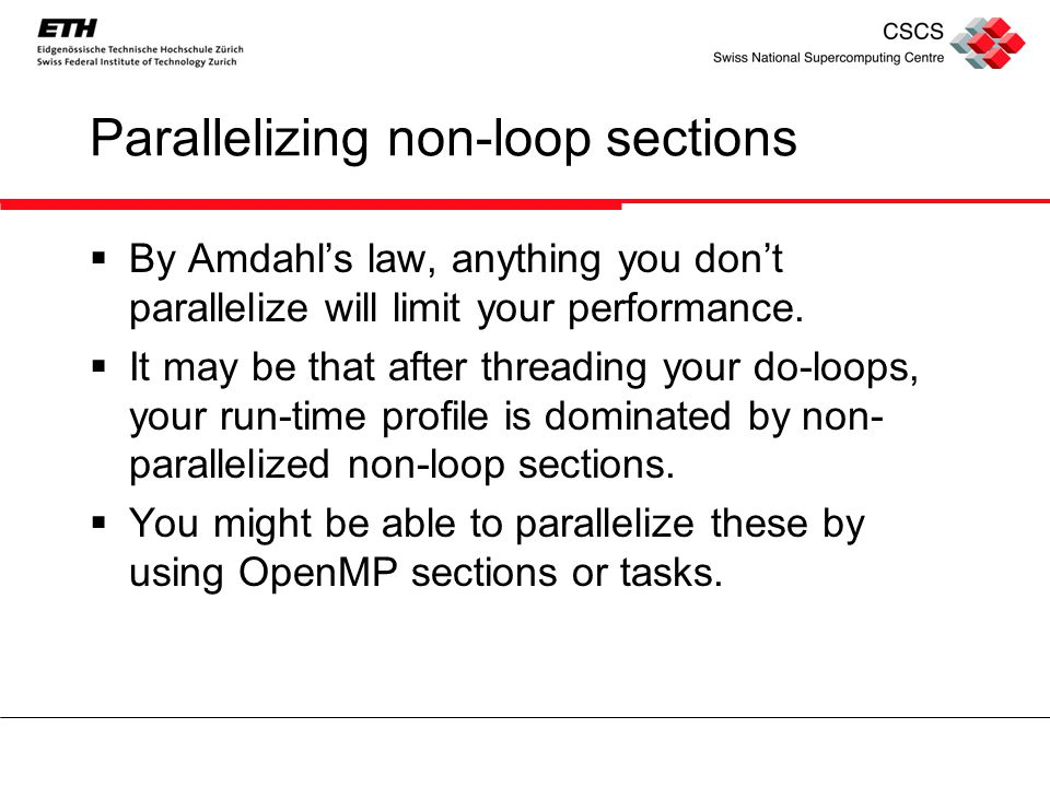 Parallelizing non-loop sections  By Amdahl's law, anything you don't parallelize will limit your performance.