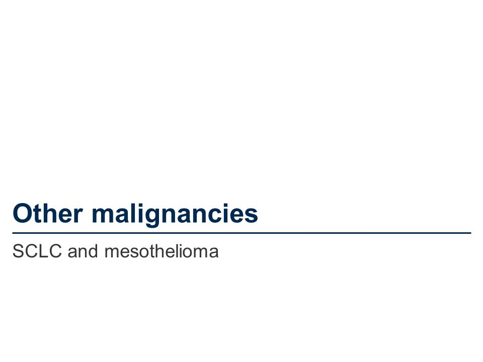 Other malignancies SCLC and mesothelioma