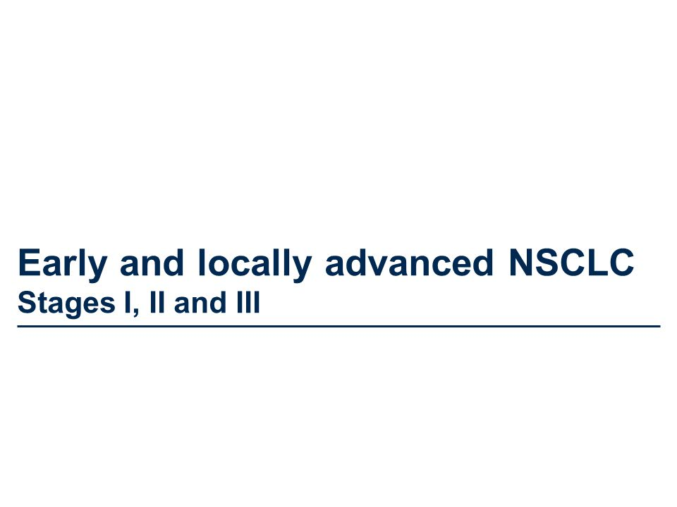 Early and locally advanced NSCLC Stages I, II and III