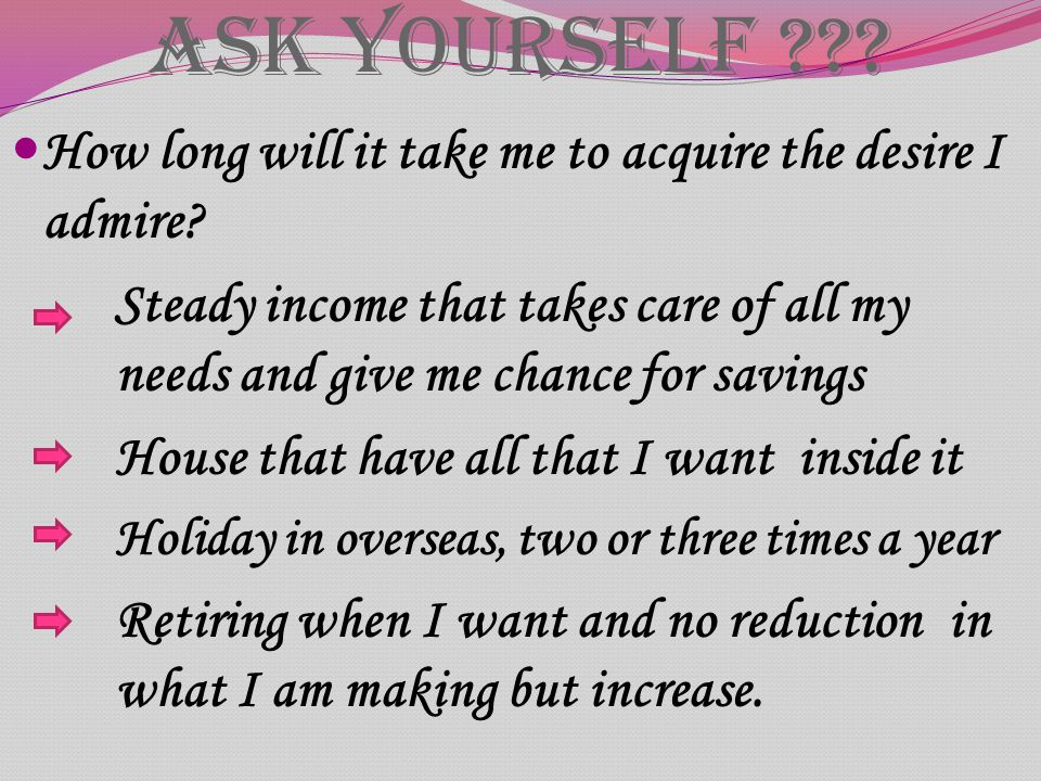 Ask Yourself ??? How long will it take me to acquire the desire I admire? Steady income that takes care of all my needs and give me chance for savings