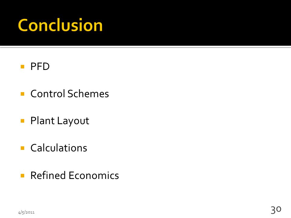  PFD  Control Schemes  Plant Layout  Calculations  Refined Economics 4/5/2011 30