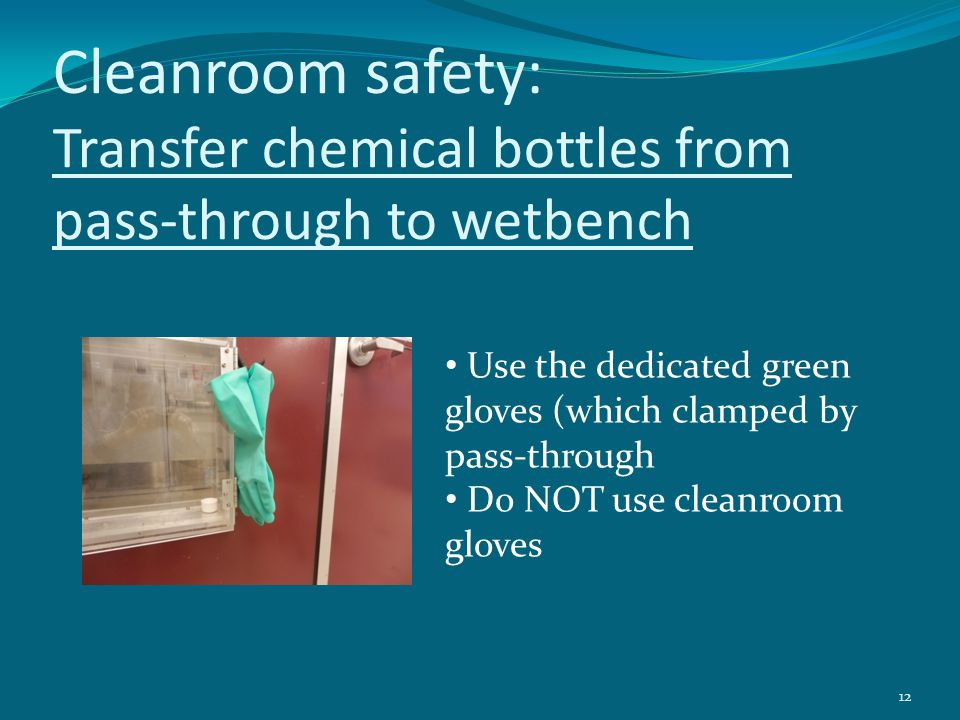 Cleanroom safety: Transfer chemical bottles from pass-through to wetbench 12 Use the dedicated green gloves (which clamped by pass-through Do NOT use