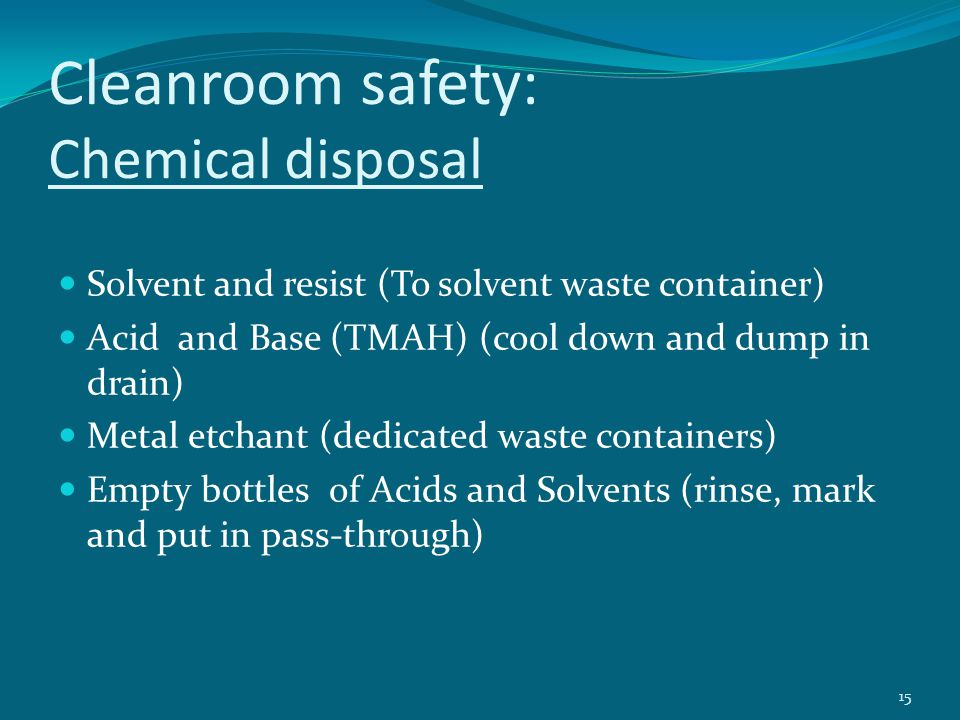 Cleanroom safety: Chemical disposal Solvent and resist (To solvent waste container) Acid and Base (TMAH) (cool down and dump in drain) Metal etchant (