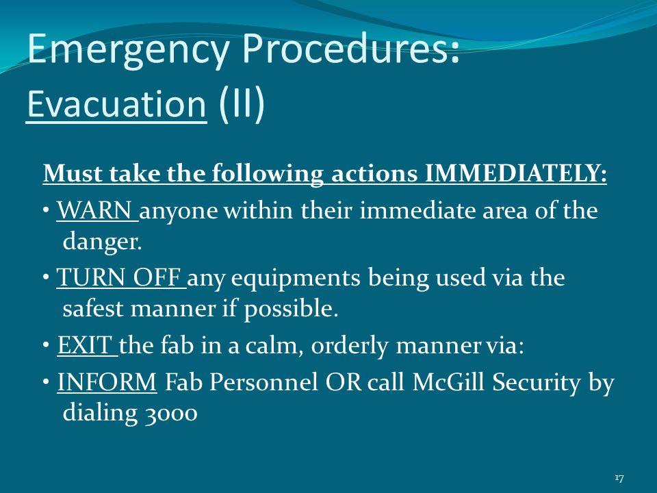 Emergency Procedures : Evacuation (II) Must take the following actions IMMEDIATELY: WARN anyone within their immediate area of the danger. TURN OFF an