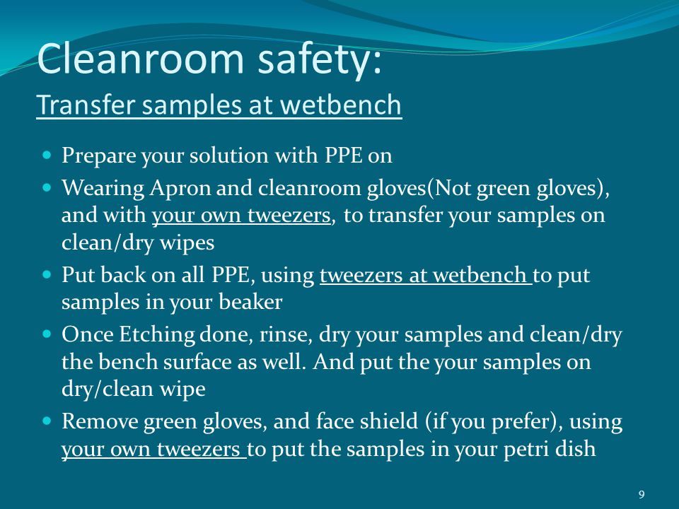 Cleanroom safety: Pictorial steps of transferring samples at wetbench Prepared Acid solution with PPE on Remove green gloves, transfer your sample With your own tweezers to clean/dry wipe Once finished your work, Put back PPE to Rinse/dry your samples and clean bench Then remove green gloves, with cleanroom gloves transfer your samples from wipes to petri dish with your own tweezers 10 Before Etch After Etch