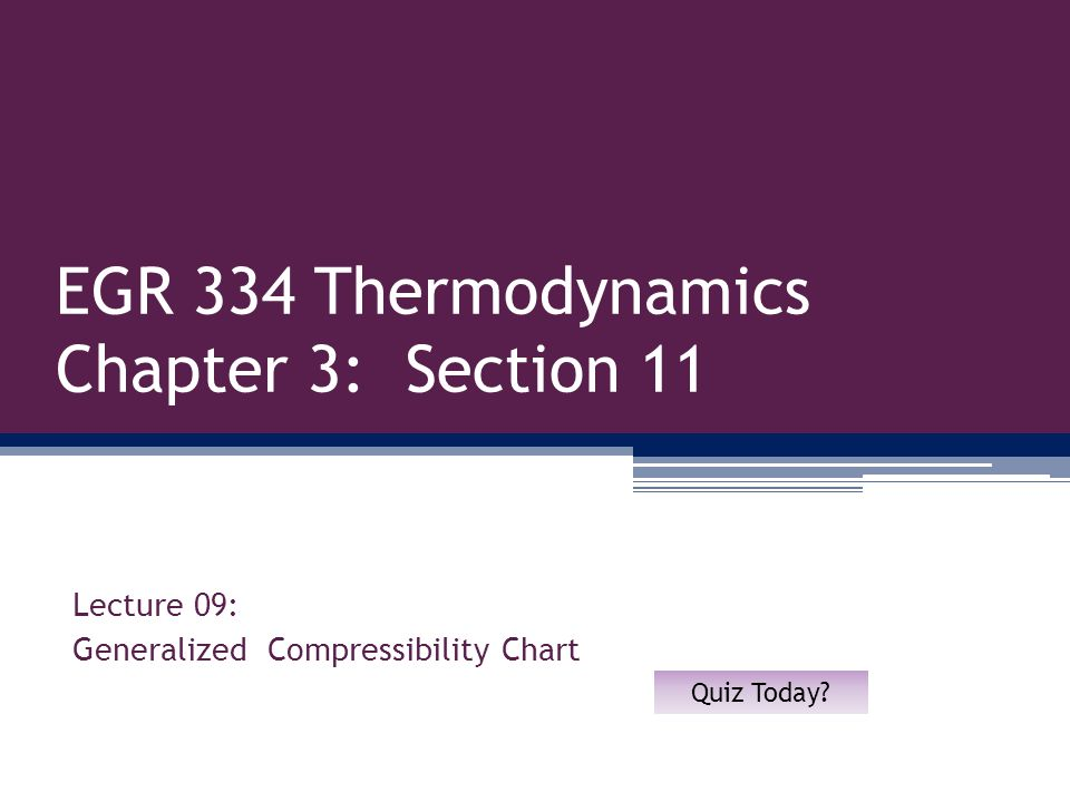 EGR 334 Thermodynamics Chapter 3: Section 11 Lecture 09: Generalized Compressibility Chart Quiz Today?