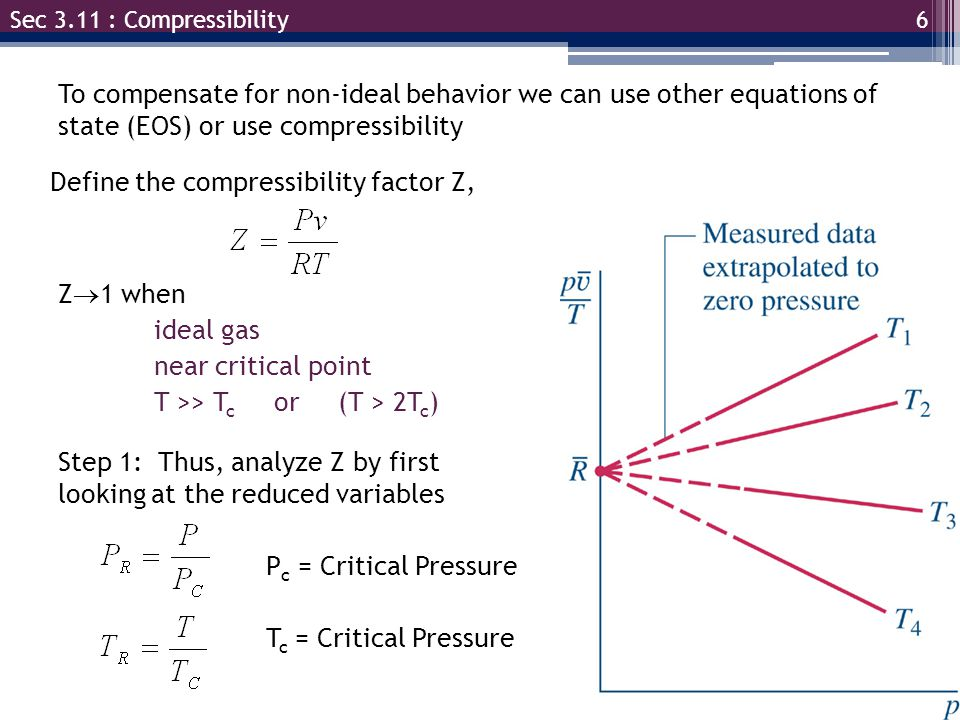 6 Sec 3.11 : Compressibility To compensate for non-ideal behavior we can use other equations of state (EOS) or use compressibility Define the compressibility factor Z, Z  1 when ideal gas near critical point T >> T c or (T > 2T c ) Step 1: Thus, analyze Z by first looking at the reduced variables P c = Critical Pressure T c = Critical Pressure