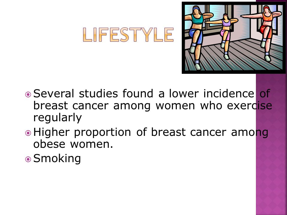  Several studies found a lower incidence of breast cancer among women who exercise regularly  Higher proportion of breast cancer among obese women.