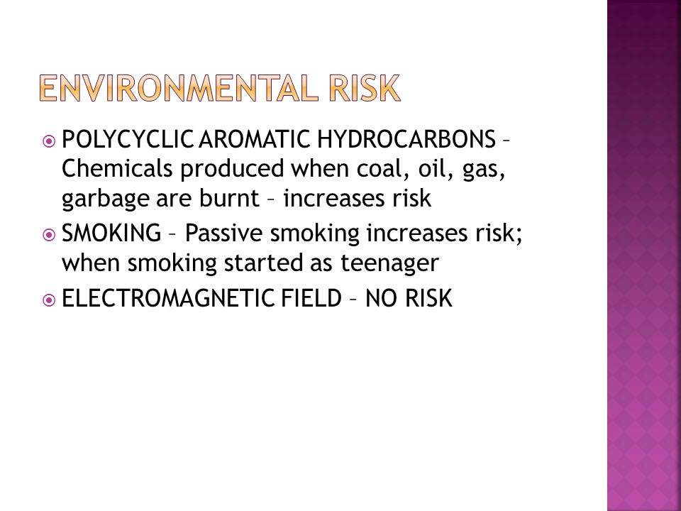  POLYCYCLIC AROMATIC HYDROCARBONS – Chemicals produced when coal, oil, gas, garbage are burnt – increases risk  SMOKING – Passive smoking increases risk; when smoking started as teenager  ELECTROMAGNETIC FIELD – NO RISK