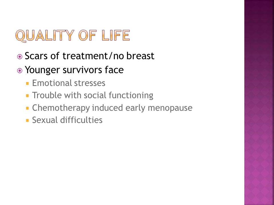  Scars of treatment/no breast  Younger survivors face  Emotional stresses  Trouble with social functioning  Chemotherapy induced early menopause  Sexual difficulties