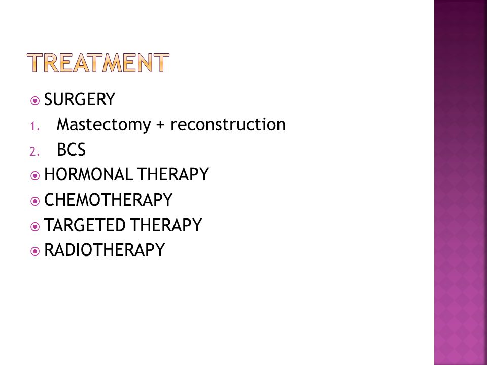  SURGERY 1. Mastectomy + reconstruction 2. BCS  HORMONAL THERAPY  CHEMOTHERAPY  TARGETED THERAPY  RADIOTHERAPY