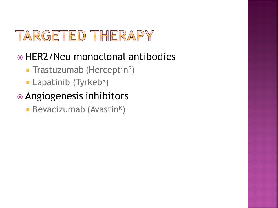  HER2/Neu monoclonal antibodies  Trastuzumab (Herceptin R )  Lapatinib (Tyrkeb R )  Angiogenesis inhibitors  Bevacizumab (Avastin R )