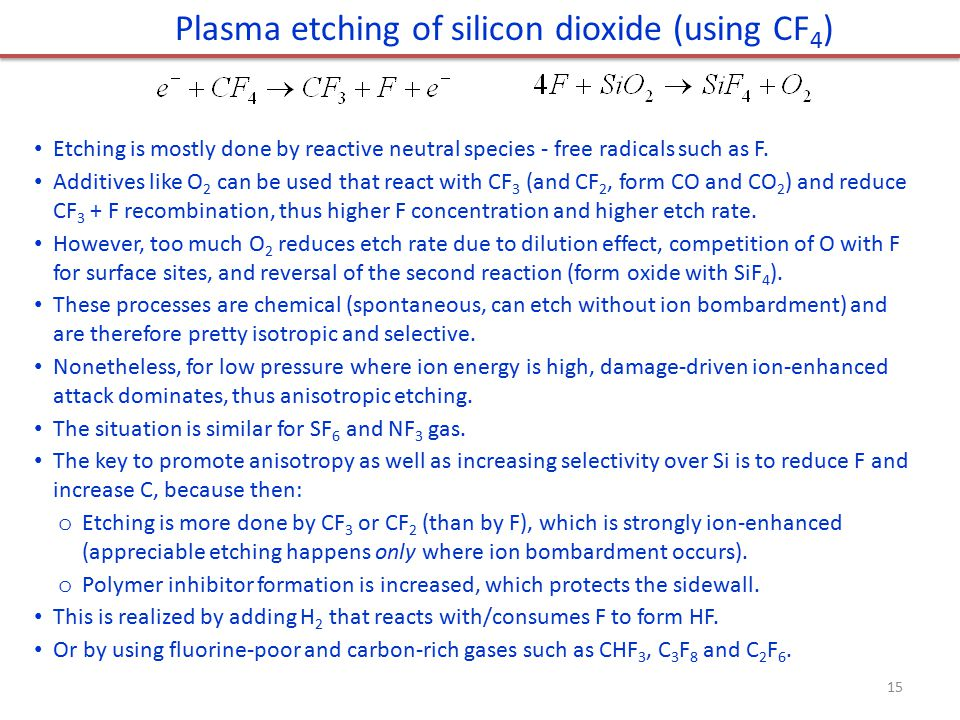 Plasma etching of silicon dioxide (using CF 4 ) Etching is mostly done by reactive neutral species - free radicals such as F. Additives like O 2 can b
