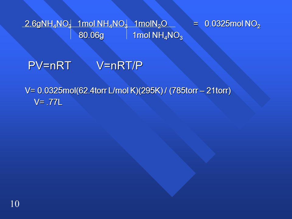 10 2.6gNH 4 NO 3 1mol NH 4 NO 3 1molN 2 O = 0.0325mol NO 2 80.06g 1mol NH 4 NO 3 80.06g 1mol NH 4 NO 3 PV=nRT V=nRT/P PV=nRT V=nRT/P V= 0.0325mol(62.4torr L/mol K)(295K) / (785torr – 21torr) V=.77L V=.77L
